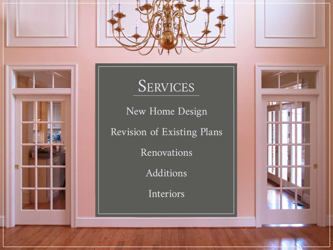 Services - New Home Design, Revision of Existing Plans, Renovations, Additions, Interiors